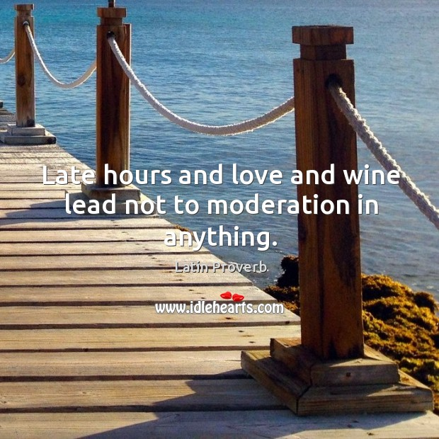 Image, Late hours and love and wine lead not to moderation in anything.