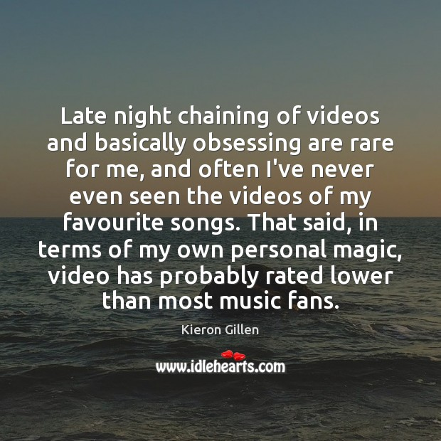 Late night chaining of videos and basically obsessing are rare for me, Image