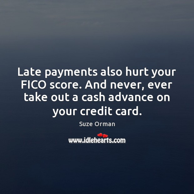Late payments also hurt your FICO score. And never, ever take out Image