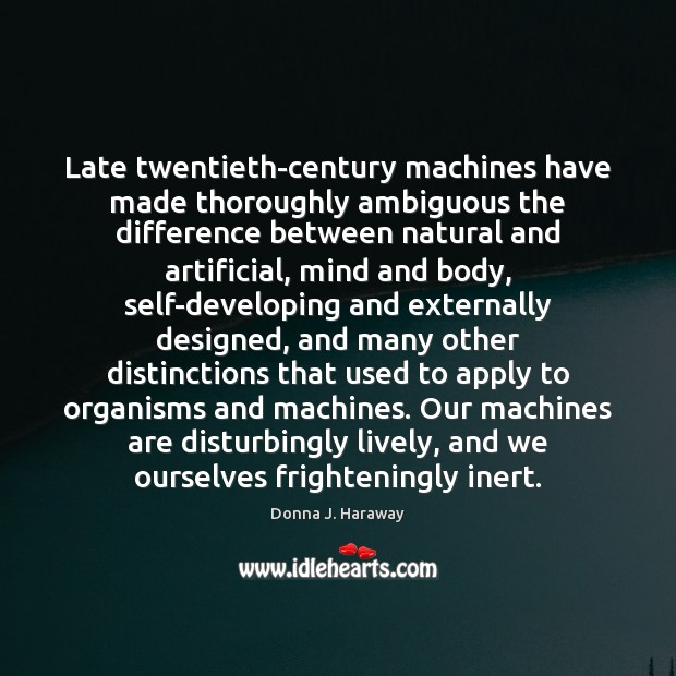 Late twentieth-century machines have made thoroughly ambiguous the difference between natural and Donna J. Haraway Picture Quote