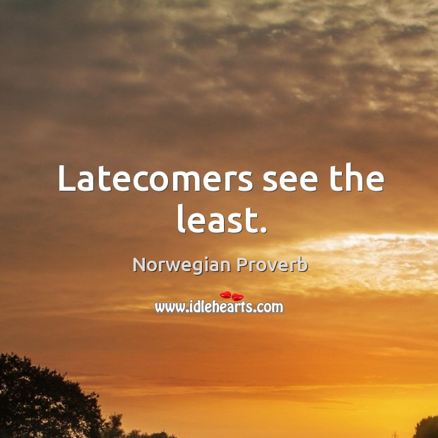 Latecomers see the least. Norwegian Proverbs Image