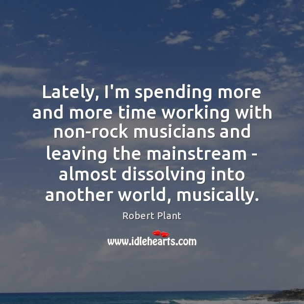 Robert Plant Picture Quote image saying: Lately, I'm spending more and more time working with non-rock musicians and