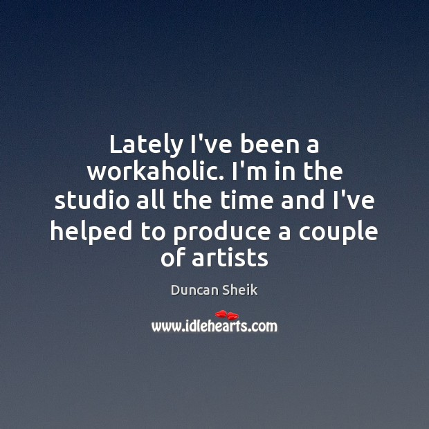 Lately I've been a workaholic. I'm in the studio all the time Image