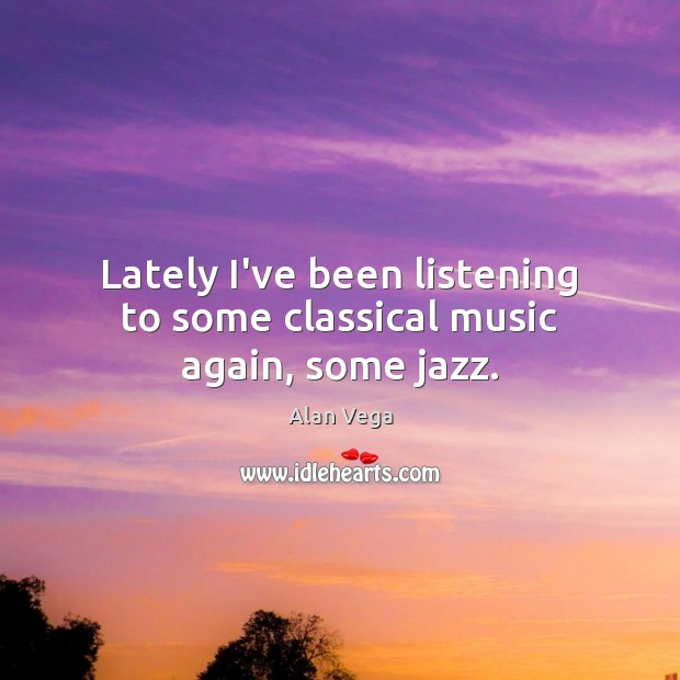 Lately I've been listening to some classical music again, some jazz. Alan Vega Picture Quote