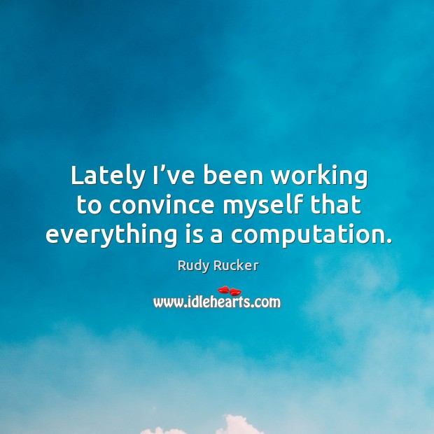 Lately I've been working to convince myself that everything is a computation. Rudy Rucker Picture Quote