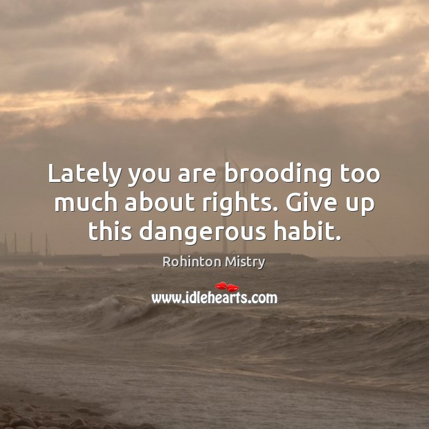 Lately you are brooding too much about rights. Give up this dangerous habit. Image