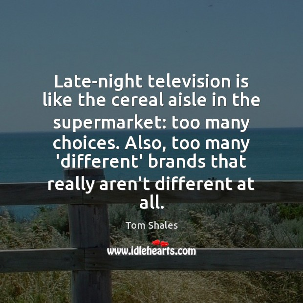 Late-night television is like the cereal aisle in the supermarket: too many Tom Shales Picture Quote