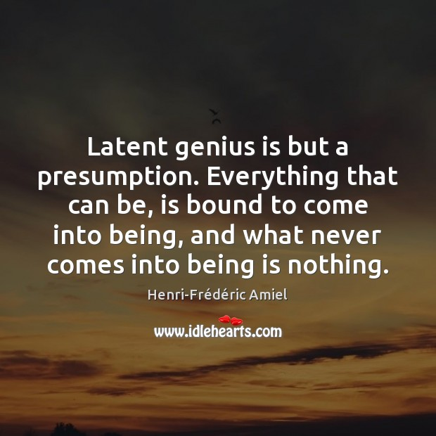 Latent genius is but a presumption. Everything that can be, is bound Henri-Frédéric Amiel Picture Quote