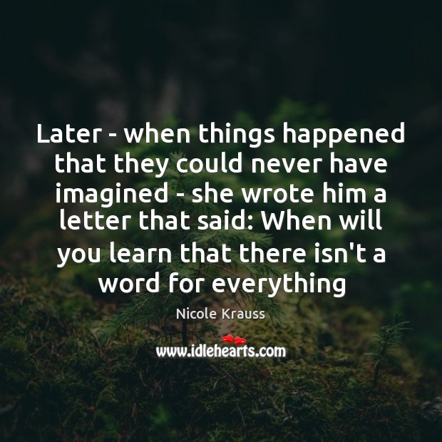 Later – when things happened that they could never have imagined – Nicole Krauss Picture Quote