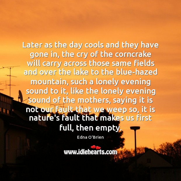 Later as the day cools and they have gone in, the cry Edna O'Brien Picture Quote