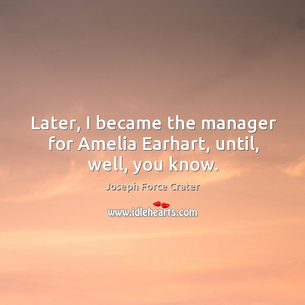 Later, I became the manager for amelia earhart, until, well, you know. Image