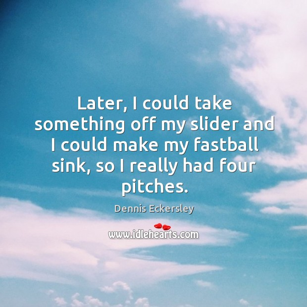 Later, I could take something off my slider and I could make my fastball sink, so I really had four pitches. Dennis Eckersley Picture Quote