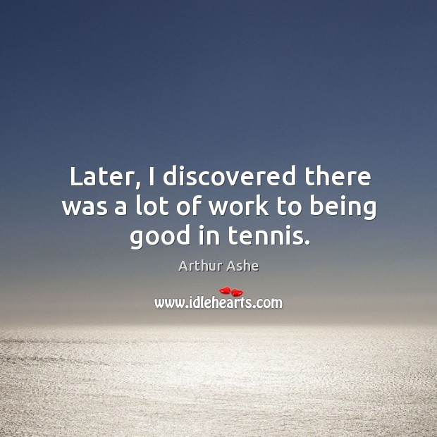 Later, I discovered there was a lot of work to being good in tennis. Arthur Ashe Picture Quote