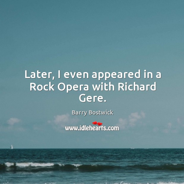 Later, I even appeared in a rock opera with richard gere. Image