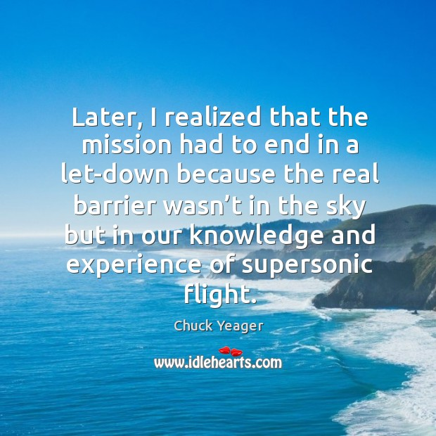 Later, I realized that the mission had to end in a let-down Chuck Yeager Picture Quote
