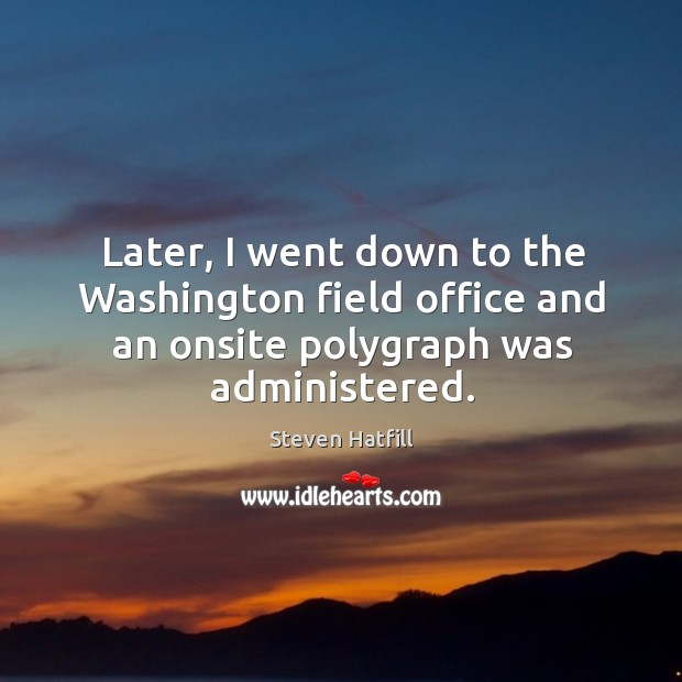 Later, I went down to the washington field office and an onsite polygraph was administered. Image