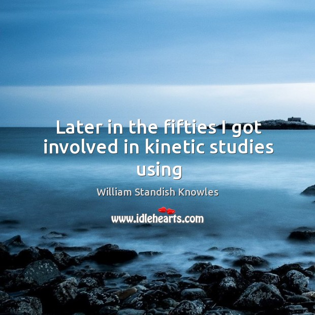 Later in the fifties I got involved in kinetic studies using Image