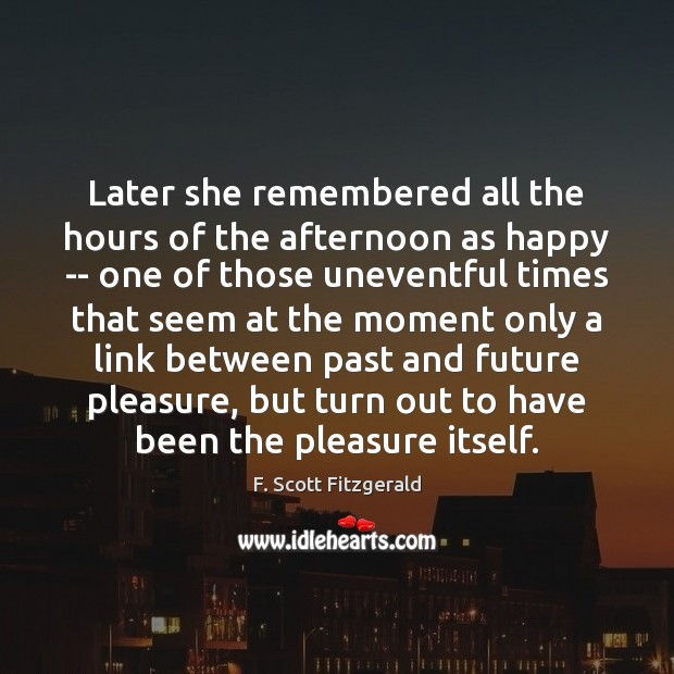 Later she remembered all the hours of the afternoon as happy — F. Scott Fitzgerald Picture Quote