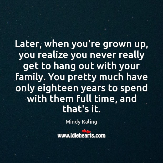 Later, when you're grown up, you realize you never really get to Image