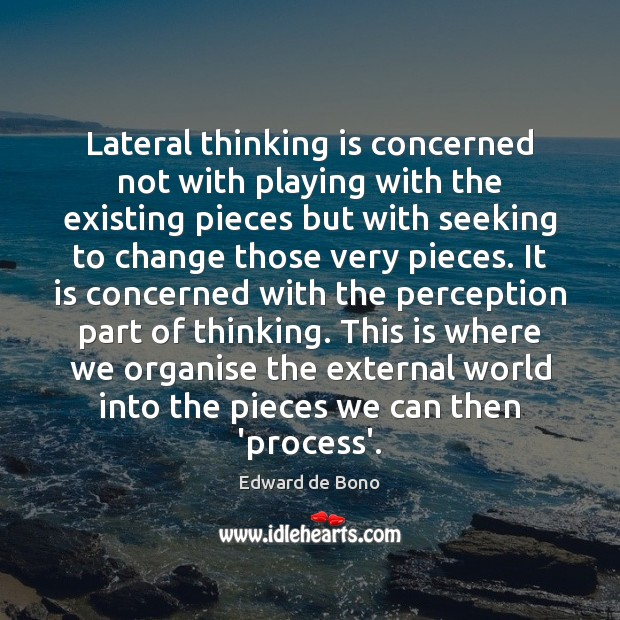 Lateral thinking is concerned not with playing with the existing pieces but Edward de Bono Picture Quote