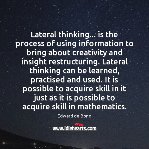 Lateral thinking… is the process of using information to bring about creativity Image