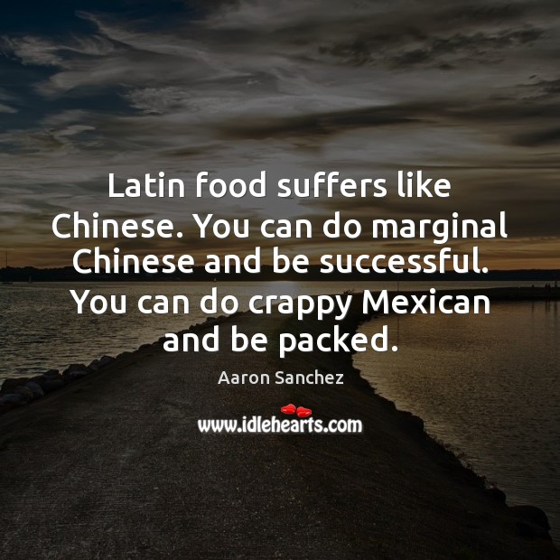 Image, Latin food suffers like Chinese. You can do marginal Chinese and be