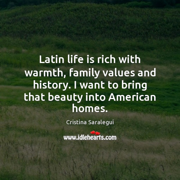 Latin life is rich with warmth, family values and history. I want Cristina Saralegui Picture Quote