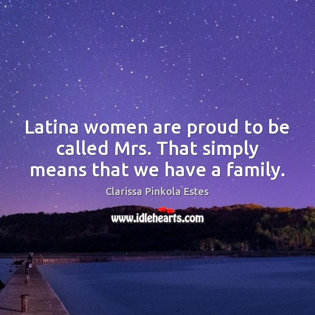 Image, Latina women are proud to be called Mrs. That simply means that we have a family.