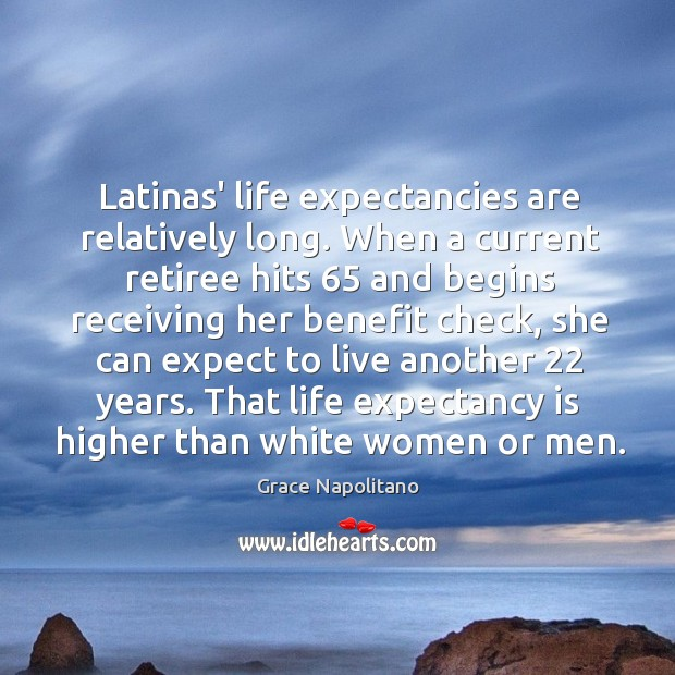 Latinas' life expectancies are relatively long. When a current retiree hits 65 and Image