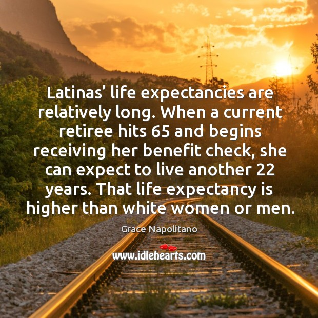 Latinas' life expectancies are relatively long. Grace Napolitano Picture Quote