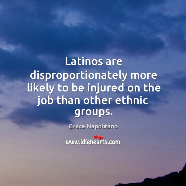 Latinos are disproportionately more likely to be injured on the job than other ethnic groups. Grace Napolitano Picture Quote