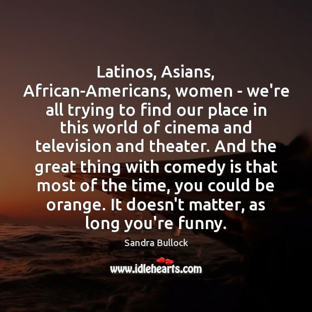 Latinos, Asians, African-Americans, women – we're all trying to find our place Sandra Bullock Picture Quote