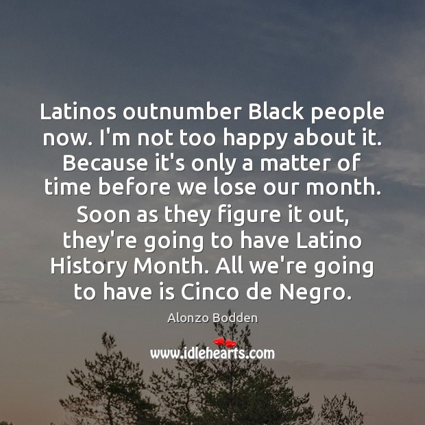 Image, Latinos outnumber Black people now. I'm not too happy about it. Because