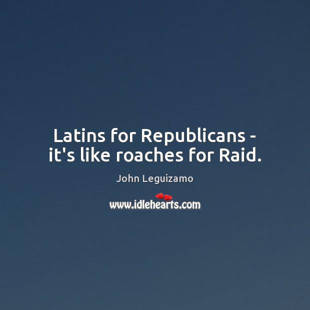 Latins for Republicans – it's like roaches for Raid. John Leguizamo Picture Quote