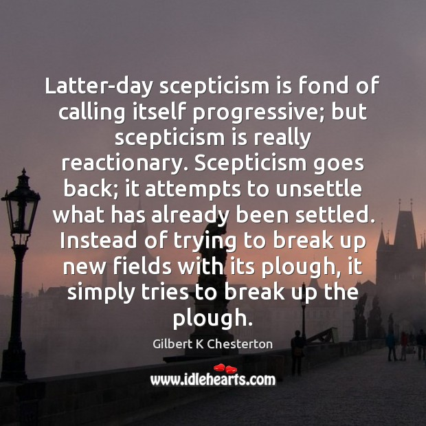 Latter-day scepticism is fond of calling itself progressive; but scepticism is really Break Up Quotes Image
