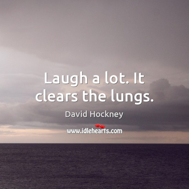 Laugh a lot. It clears the lungs. David Hockney Picture Quote