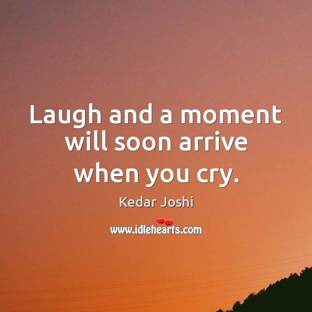 Laugh and a moment will soon arrive when you cry. Image