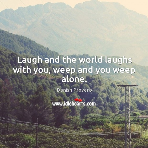 Laugh and the world laughs with you, weep and you weep alone. Image