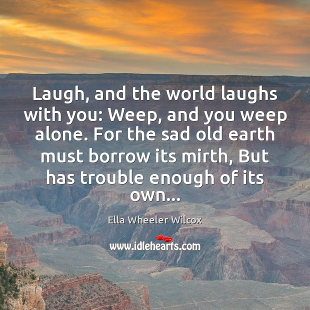 Laugh, and the world laughs with you: Weep, and you weep alone. Image