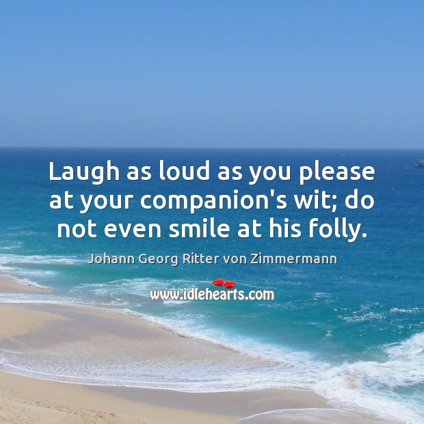 Laugh as loud as you please at your companion's wit; do not even smile at his folly. Johann Georg Ritter von Zimmermann Picture Quote