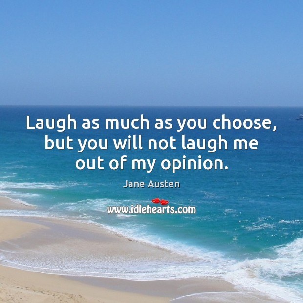 Image, Laugh as much as you choose, but you will not laugh me out of my opinion.