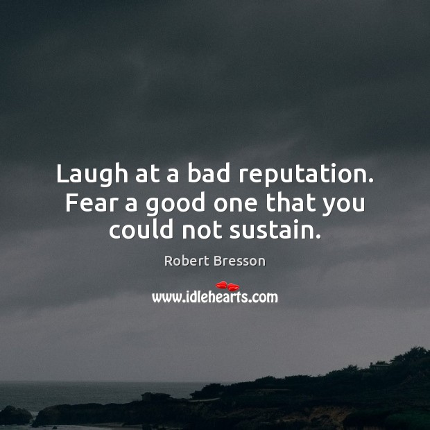Laugh at a bad reputation. Fear a good one that you could not sustain. Image