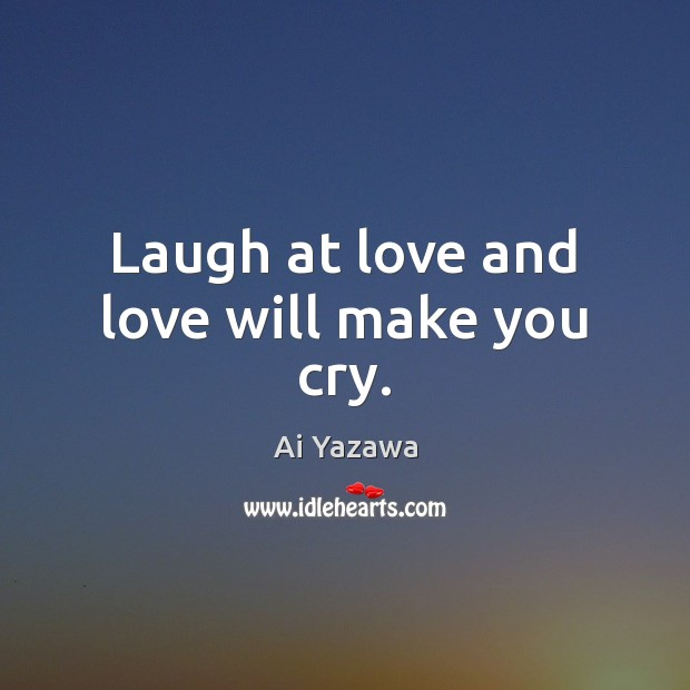 Laugh at love and love will make you cry. Ai Yazawa Picture Quote