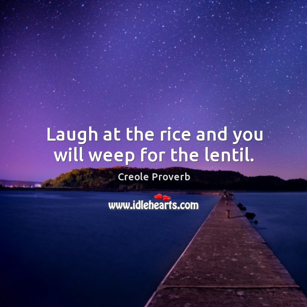 Laugh at the rice and you will weep for the lentil. Creole Proverbs Image
