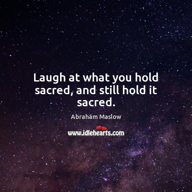 Image, Laugh at what you hold sacred, and still hold it sacred.