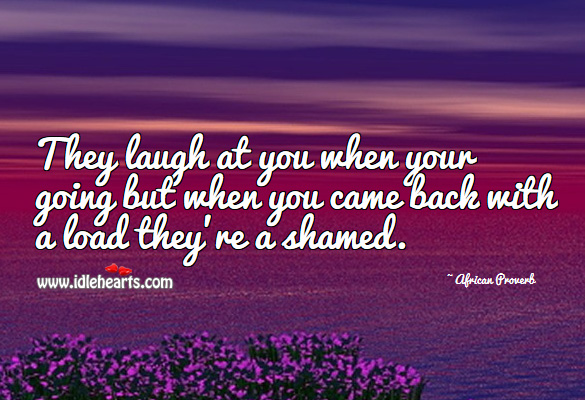 They laugh at you when your going but when you came back with a load they're a shamed. African Proverbs Image