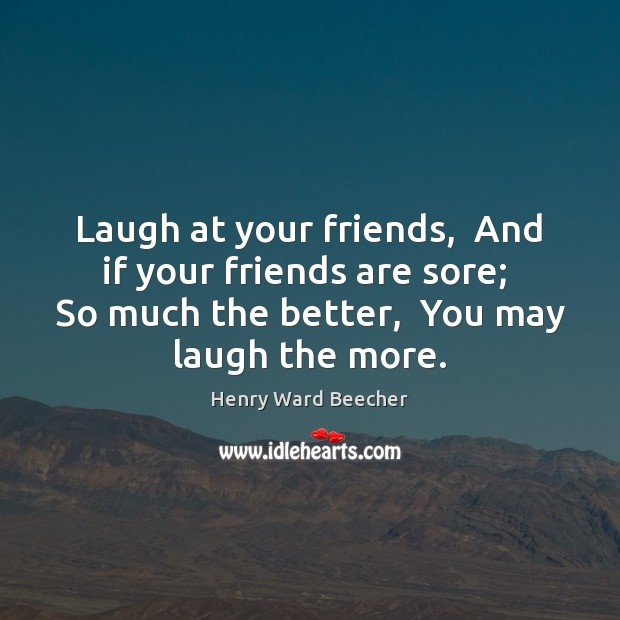 Image about Laugh at your friends,  And if your friends are sore;  So much