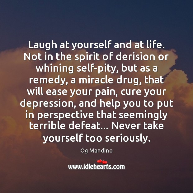 Laugh at yourself and at life. Not in the spirit of derision Og Mandino Picture Quote