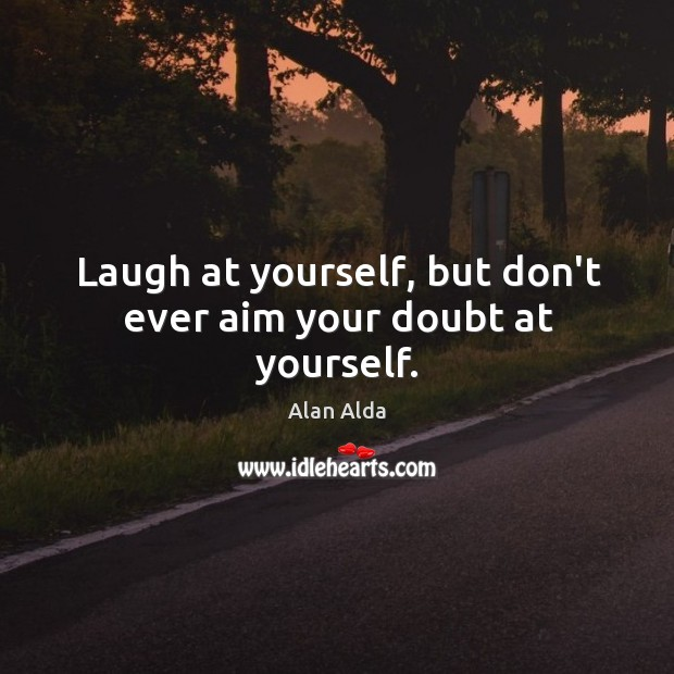 Laugh at yourself, but don't ever aim your doubt at yourself. Image