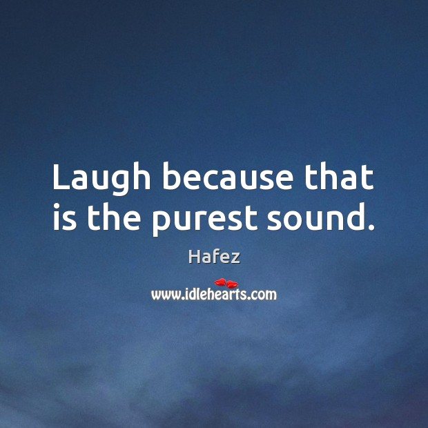 Laugh because that is the purest sound. Image